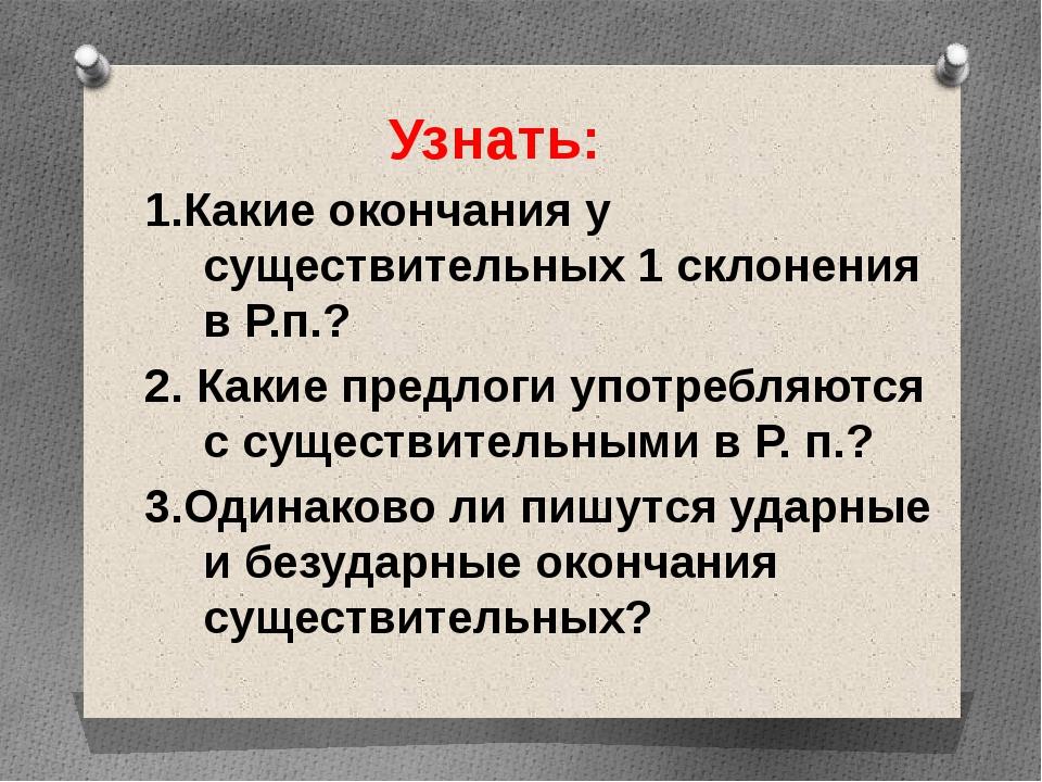 Узнать: 1.Какие окончания у существительных 1 склонения в Р.п.? 2. Какие пре...