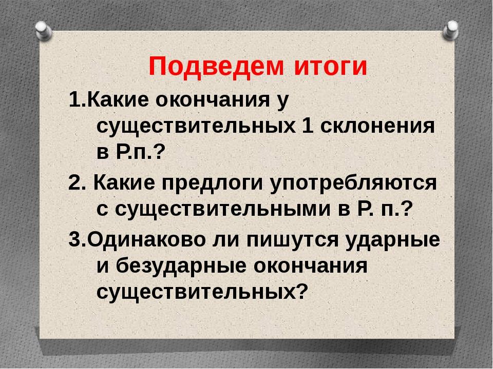 Подведем итоги 1.Какие окончания у существительных 1 склонения в Р.п.? 2. Как...