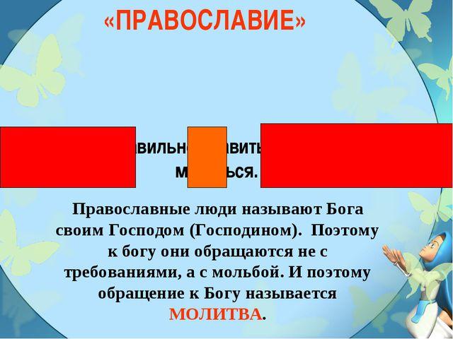 «ПРАВОСЛАВИЕ» Умение правильно славить Бога, то есть молиться. Православные л...