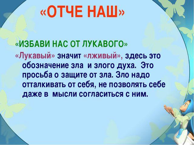 «ОТЧЕ НАШ» «ИЗБАВИ НАС ОТ ЛУКАВОГО» «Лукавый» значит «лживый», здесь это обоз...