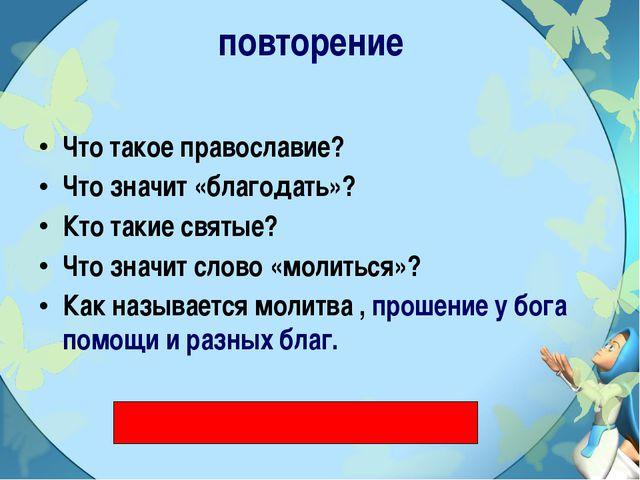 повторение Что такое православие? Что значит «благодать»? Кто такие святые? Ч...