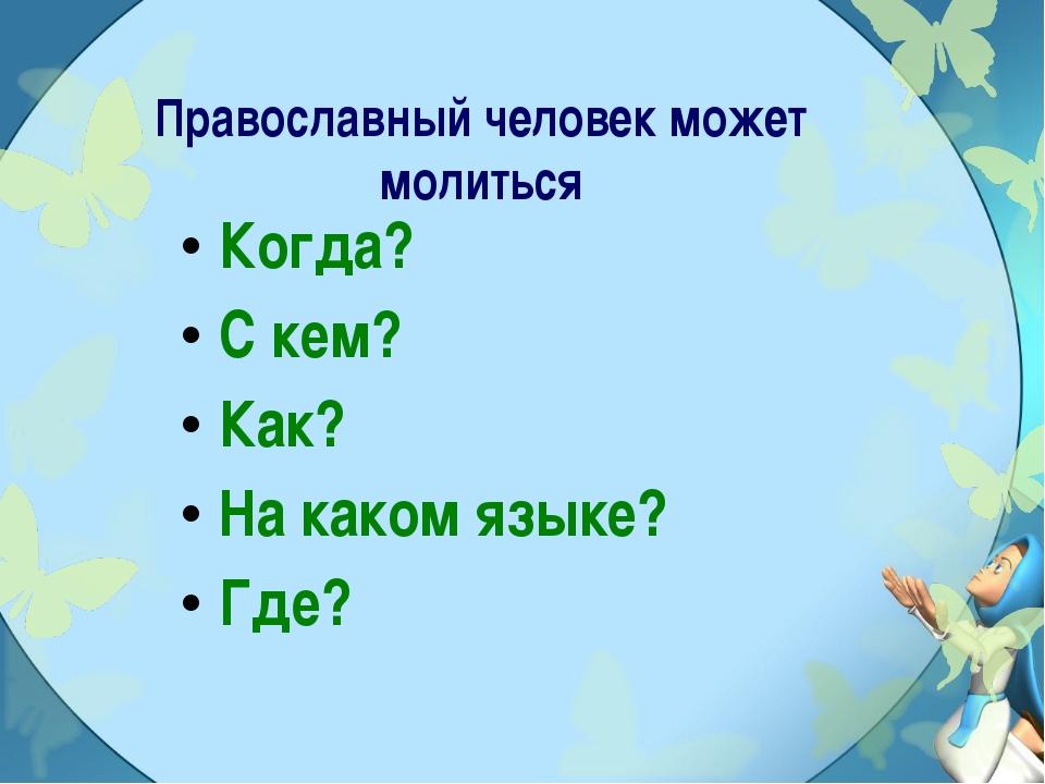 Православный человек может молиться Когда? С кем? Как? На каком языке? Где?