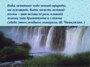 Вода, истинное чудо земной природы, заслуживает, быть может, великой поэмы –