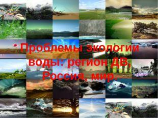 Проблемы экологии воды: регион ДВ, Россия, мир.