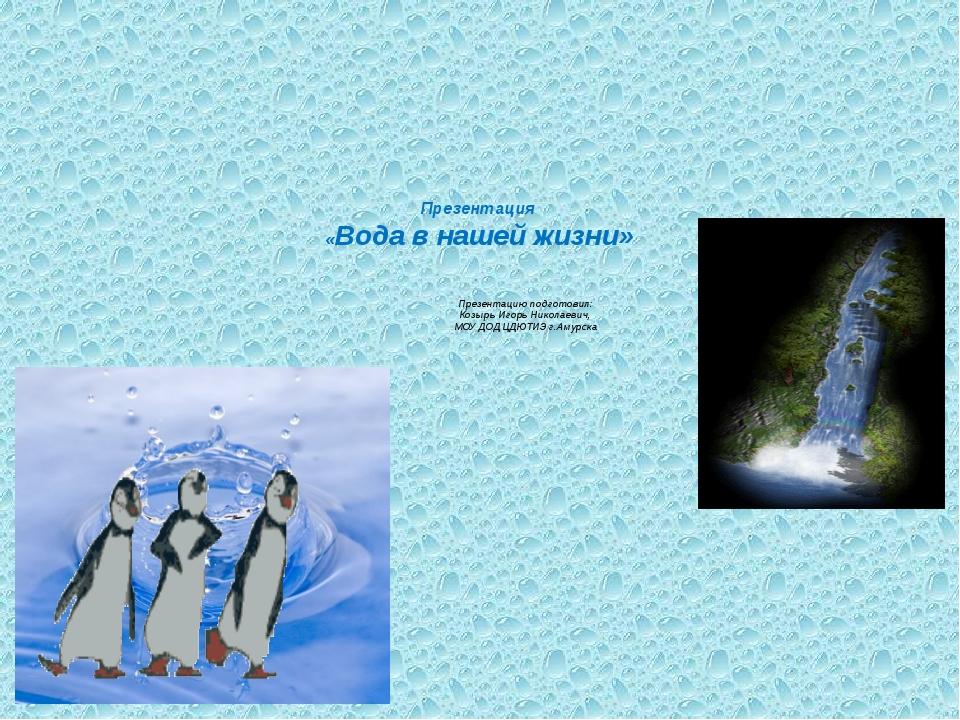 Презентация «Вода в нашей жизни» Презентацию подготовил: Козырь Игорь Никола...