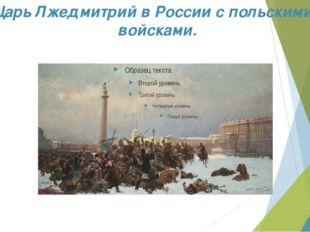 Царь Лжедмитрий в России с польскими войсками.