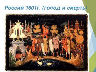 Россия 1601г. (голод и смерть)