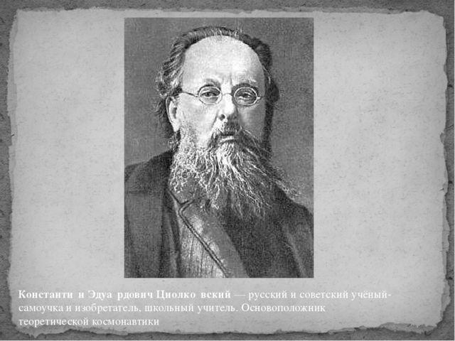 Константи́н Эдуа́рдович Циолко́вский— русский и советскийучёный-самоучкаи...