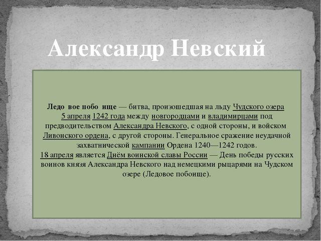 Александр Невский Ледо́вое побо́ище— битва, произошедшая на льдуЧудского оз...