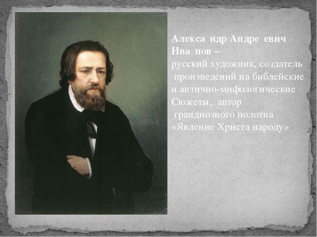 Алекса́ндр Андре́евич Ива́нов – русский художник, создатель произведений на б...