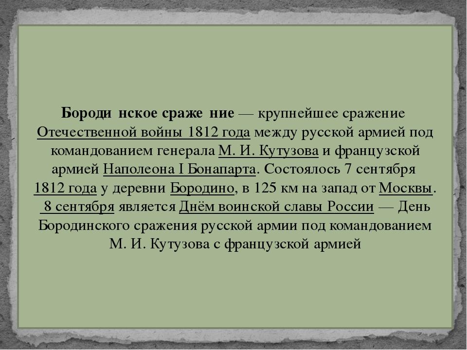 Бороди́нское сраже́ние— крупнейшее сражениеОтечественной войны 1812 годаме...