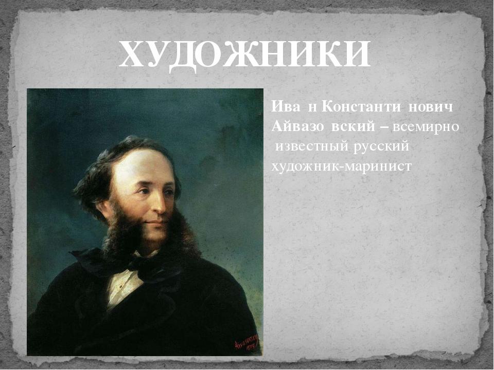 ХУДОЖНИКИ Ива́н Константи́нович Айвазо́вский – всемирно известный русский  х...