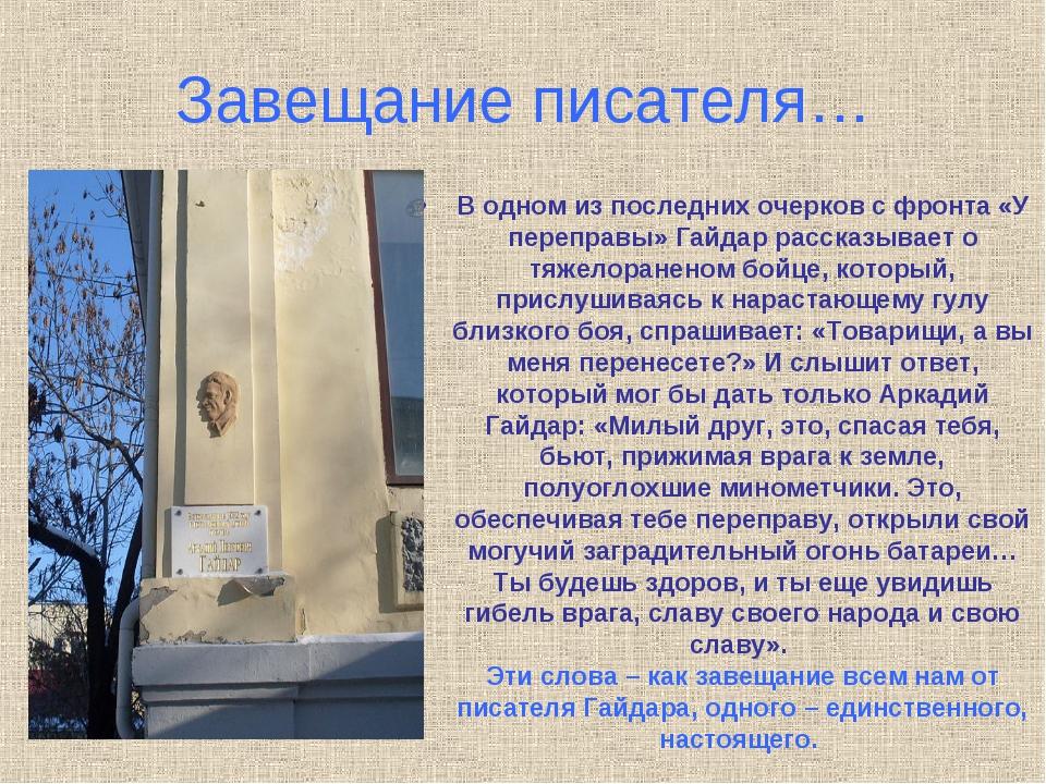 Завещание писателя… В одном из последних очерков с фронта «У переправы» Гайда...