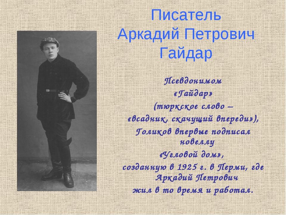 Писатель Аркадий Петрович Гайдар Псевдонимом «Гайдар» (тюркское слово – «всад...