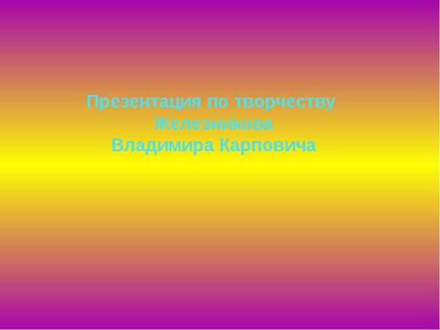 Презентация по творчеству Железникова Владимира Карповича