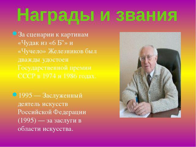"""Награды и звания За сценарии к картинам «Чудак из «6 Б""""» и «Чучело» Железнико..."""