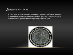 ДЕНЬГИ В VIII – IX вв В VIII – IX вв. на Руси появляются дирхемы – крупные с