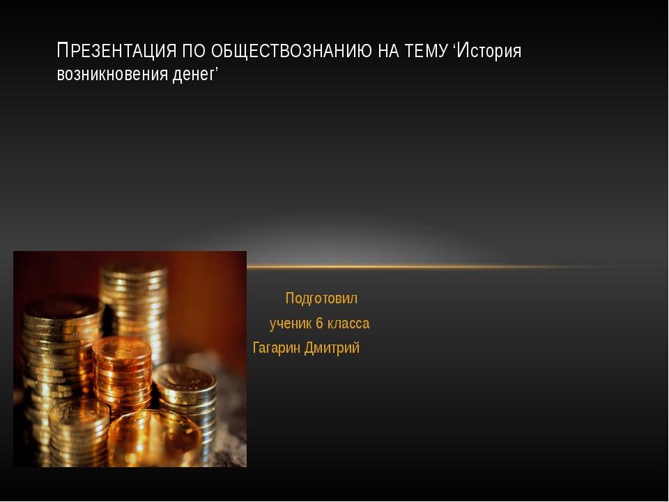 Подготовил ученик 6 класса Гагарин Дмитрий ПРЕЗЕНТАЦИЯ ПО ОБЩЕСТВОЗНАНИЮ НА Т...