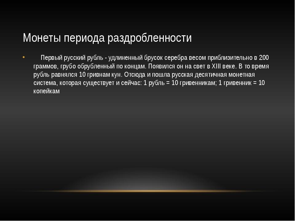 Монеты периода раздробленности  Первый русский рубль - удлиненный брусок с...