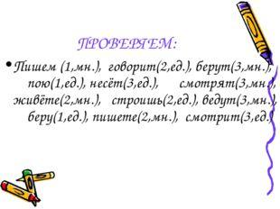 ПРОВЕРЯЕМ: Пишем (1,мн.), говорит(2,ед.), берут(3,мн.), пою(1,ед.), несёт(3,е