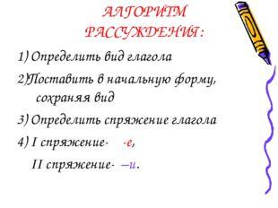 АЛГОРИТМ РАССУЖДЕНИЯ: 1) Определить вид глагола 2)Поставить в начальную форму