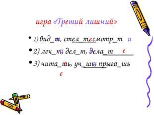 игра «Третий лишний» 1) вид_т, стел_т, смотр_т 2) леч_т, дел_т, дела_т 3) чит