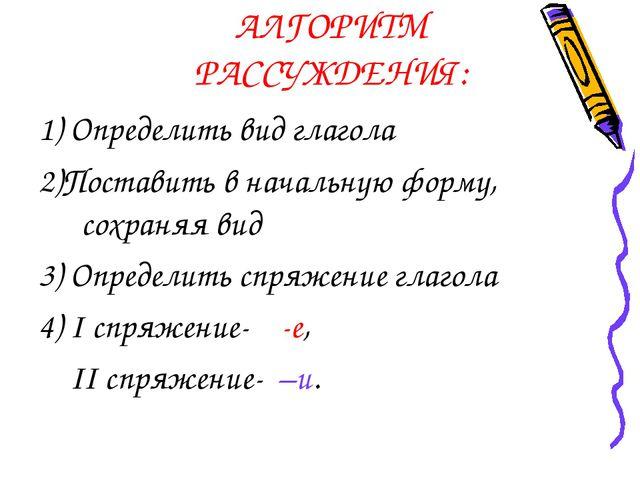 АЛГОРИТМ РАССУЖДЕНИЯ: 1) Определить вид глагола 2)Поставить в начальную форму...