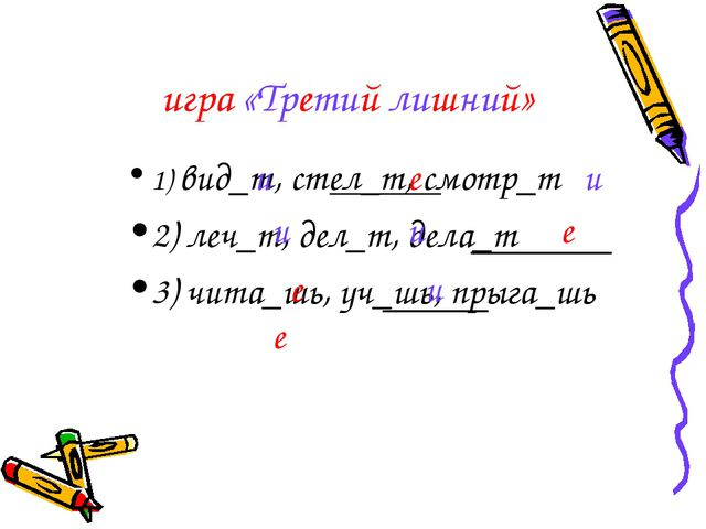 игра «Третий лишний» 1) вид_т, стел_т, смотр_т 2) леч_т, дел_т, дела_т 3) чит...