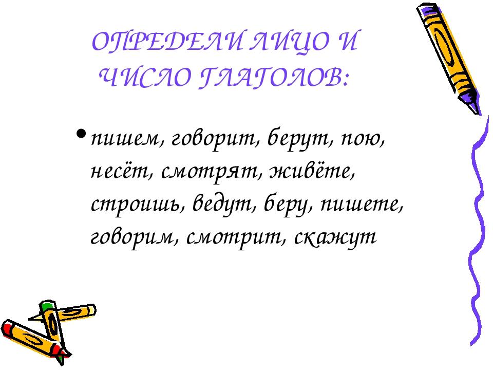 ОПРЕДЕЛИ ЛИЦО И ЧИСЛО ГЛАГОЛОВ: пишем, говорит, берут, пою, несёт, смотрят, ж...