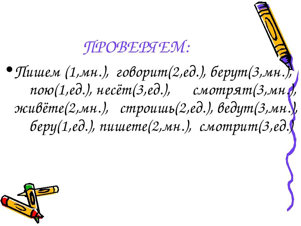 ПРОВЕРЯЕМ: Пишем (1,мн.), говорит(2,ед.), берут(3,мн.), пою(1,ед.), несёт(3,е...