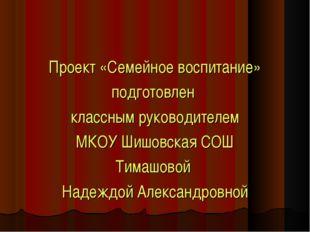 Проект «Семейное воспитание» подготовлен классным руководителем МКОУ Шишовска