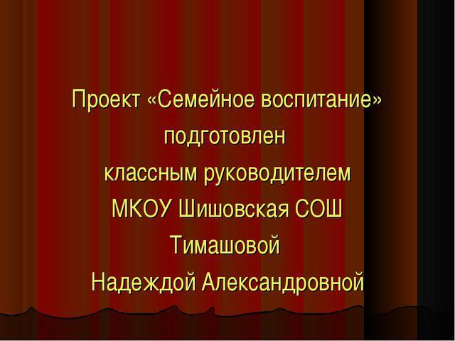 Проект «Семейное воспитание» подготовлен классным руководителем МКОУ Шишовска...