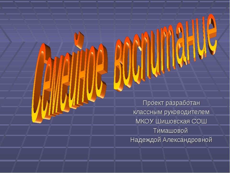 Проект разработан классным руководителем МКОУ Шишовская СОШ Тимашовой Надеждо...
