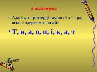 8 тапсырма Адасқан әріптерді тауып сөз құра, осы сөздерге мақал айт Т, н, а,