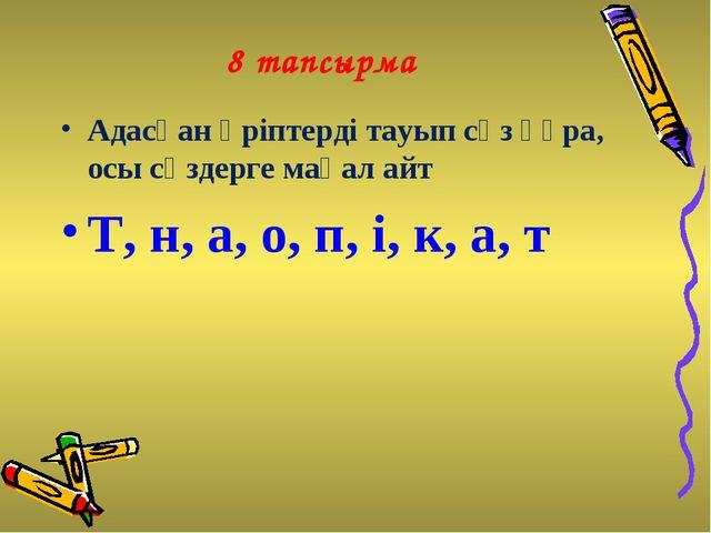8 тапсырма Адасқан әріптерді тауып сөз құра, осы сөздерге мақал айт Т, н, а,...