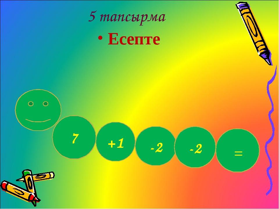 5 тапсырма Есепте 7 +1 = -2 -2