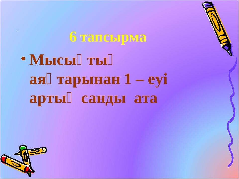 … 6 тапсырма Мысықтың аяқтарынан 1 – еуі артық санды ата