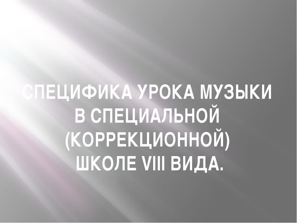 СПЕЦИФИКА УРОКА МУЗЫКИ В СПЕЦИАЛЬНОЙ (КОРРЕКЦИОННОЙ) ШКОЛЕ VIII ВИДА.