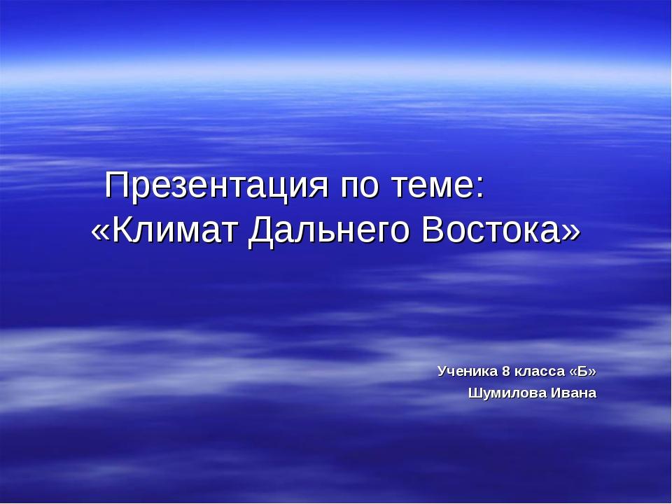 Презентация по теме: «Климат Дальнего Востока» Ученика 8 класса «Б» Шумилова...