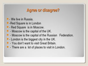 Agree or disagree? - We live in Russia. -Red Square is in London - Red Square