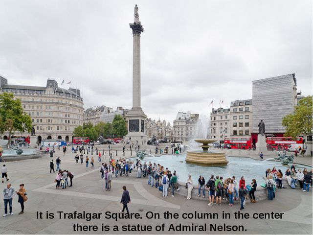 It is Trafalgar Square. On the column in the center there is a statue of Admi...