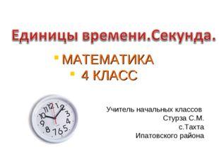 Учитель начальных классов Стурза С.М. с.Тахта Ипатовского района МАТЕМАТИКА 4