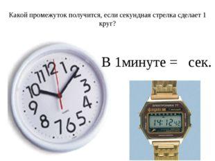 Какой промежуток получится, если секундная стрелка сделает 1 круг? В 1минуте