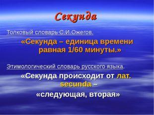 Секунда Толковый словарь С.И.Ожегов. «Секунда – единица времени равная 1/60 м
