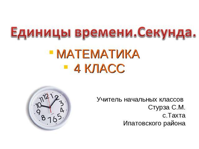 Учитель начальных классов Стурза С.М. с.Тахта Ипатовского района МАТЕМАТИКА 4...
