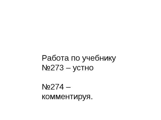 Работа по учебнику №273 – устно №274 – комментируя.