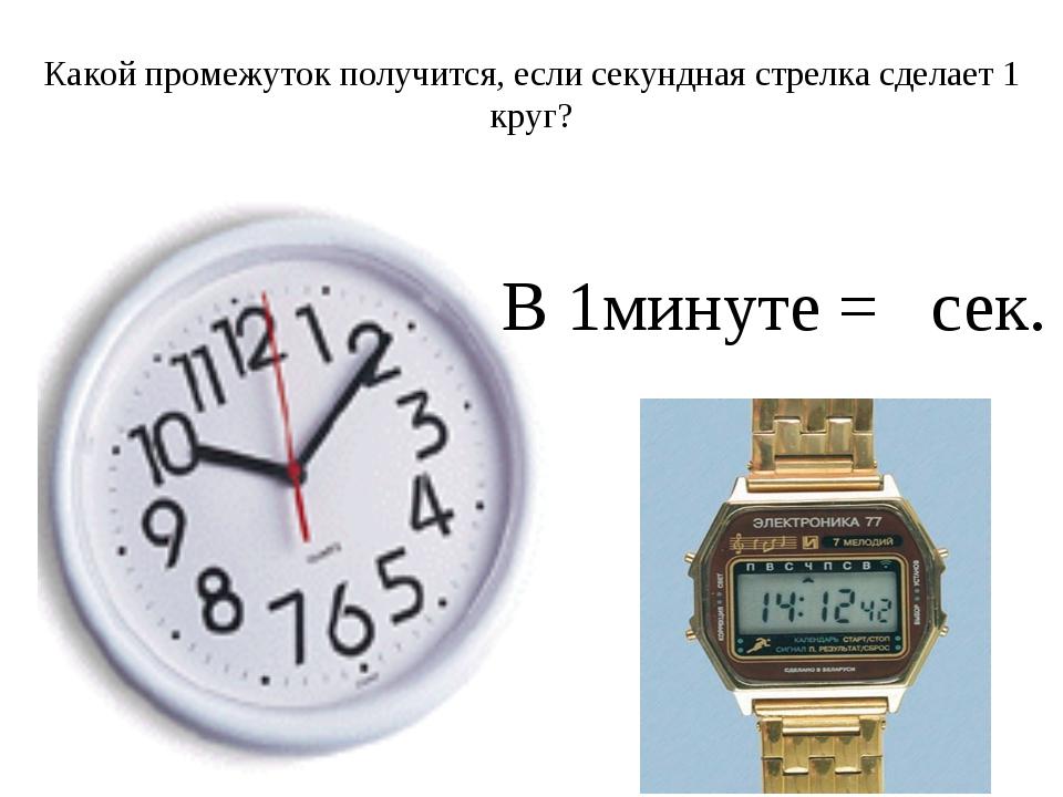 Какой промежуток получится, если секундная стрелка сделает 1 круг? В 1минуте...