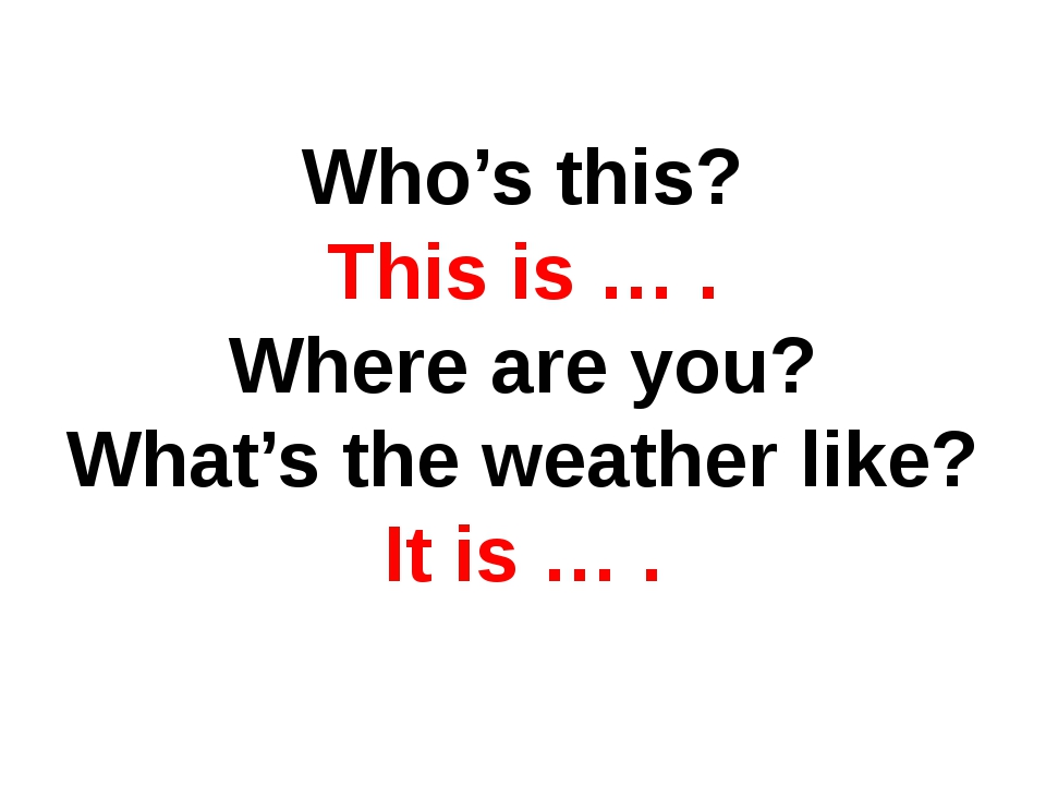 Who's this? This is … . Where are you? What's the weather like? It is … .