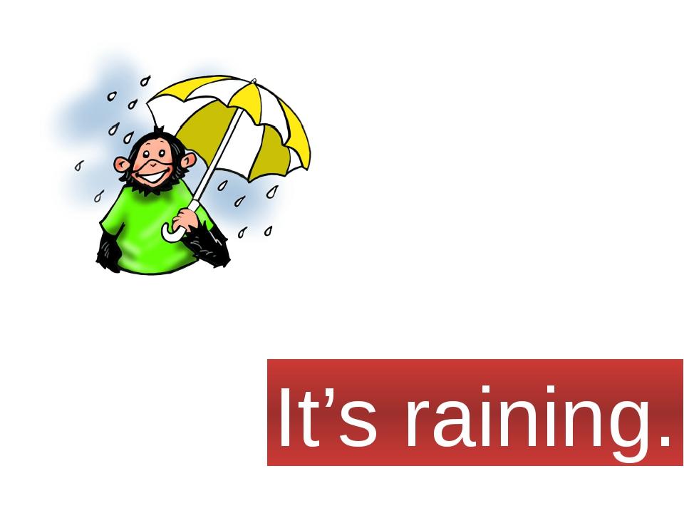 It's raining.
