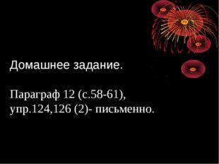 Домашнее задание. Параграф 12 (с.58-61), упр.124,126 (2)- письменно.
